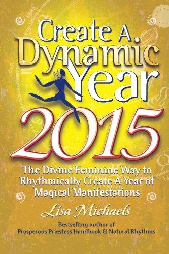 Create A Dynamic Year 2015: The Divine Feminine Way to Rhythmically Create A Year of Magical Manifestations