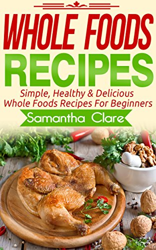 Whole Foods: Whole Foods Recipes - Simple, Healthy & Delicious Whole Foods Recipes For Beginners (Whole Foods, Whole Food, Whole Food Diet Plan)