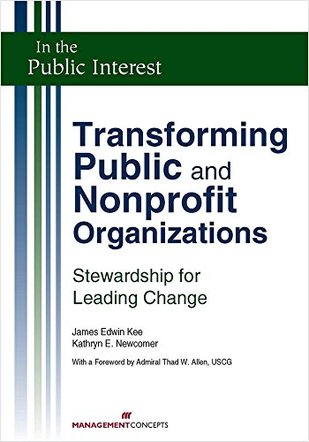Transforming Public and Nonprofit Organizations: Stewardship for Leading Change (In the Public Interest) (Leading And Managing Change In Organization Development)