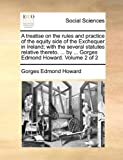 A Treatise on the Rules and Practice of the Equity Side of the Exchequer in Ireland; with the Several Statutes Relative Thereto by Gorges Edm, Gorges Edmond Howard, 1140799428