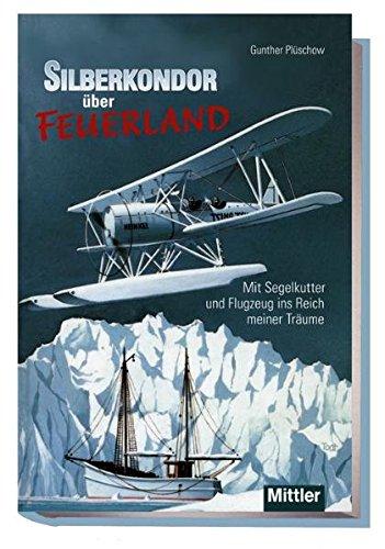 Silberkondor über Feuerland: Mit Segelkutter und Flugzeug ins Reich meiner Träume