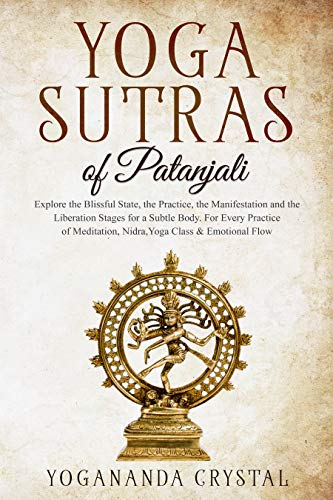 Yoga Sutras of Patanjali: Explore the Blissful State, the Practice, the Manisfestation and the Liberation Stages for a Subtle Body. For Every Practice ...