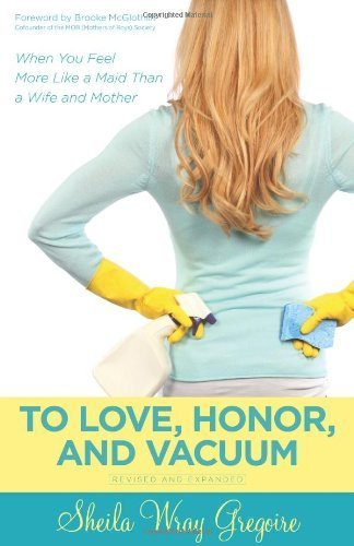 To Love, Honor, and Vacuum: When You Feel More Like a Maid Than a Wife and Mother Paperback May 23, 2014