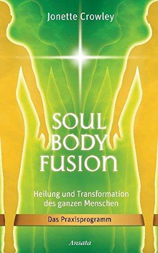 Soul Body Fusion: Heilung und Transformation des ganzen Menschen - Das Praxisprogramm