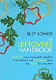 The Leftovers Handbook: A-Z of Every Ingredient In Your Kitchen with Inspirational Ideas For Using Them