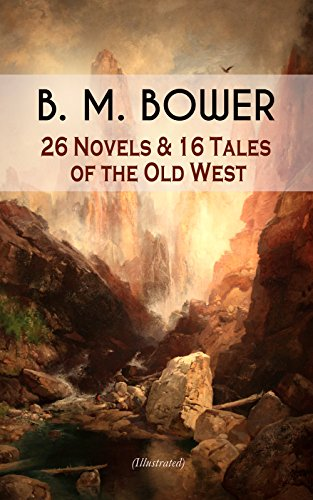 B. M. BOWER: 26 Novels & 16 Tales of the Old West (Illustrated): Including the Flying U Series, The Range Dwellers, The Long Shadow, Good Indian, The Gringos, ... The Thunder Bird, Her Prairie Knight…