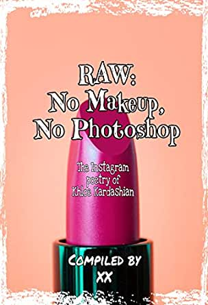 RAW: NO MAKEUP, NO PHOTOSHOP: The Instagram Poetry of Khloe Kardashian (English Edition) eBook: X, X: Amazon.es: Tienda Kindle
