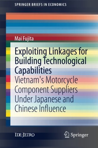 Exploiting Linkages for Building Technological Capabilities: Vietnam's Motorcycle Component Suppliers under Japanese and Chinese Influence (SpringerBriefs in Economics) by Mai Fujita