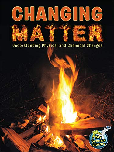 Changing Matter: Understanding Physical And Chemical Changes (My Science Library)