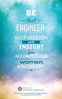 Be That Engineer: Inspiration and Insight from Accomplished Women Engineers: Submissions from members of the Society of Women Engineers' Corporate Partnership Council (CPC) by [SWE Corporate Partnership Council]
