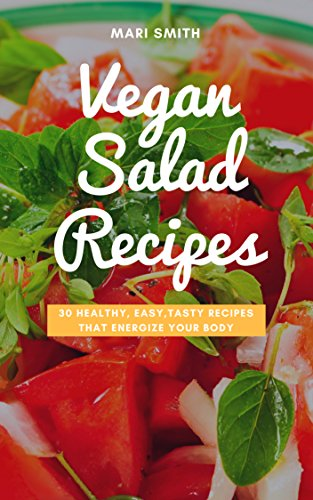 Vegan Salad Recipes - 30 Healthy, Easy, Tasty Recipes that Energize Your Body: (Vegan Salads, Salads, Raw Food, Vegan Food) by Mari Smith