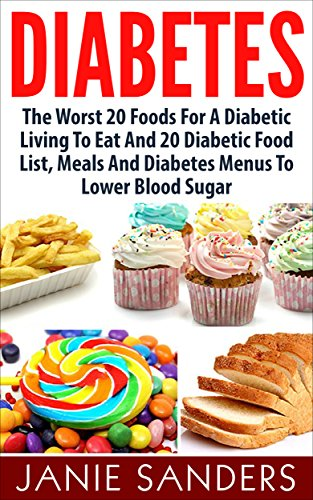 DIABETES: The Worst 20 Foods For Diabetes To Eat And the Best 20 Diabetic Food List, Meals And Diabetes Menus To Lower Your Blood Sugar (HOT FREE BONUS ... Diet,smart blood sugar,sugar detox Book 2) (Best And Worst Foods For Diabetics)