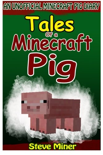Tales Of A Minecraft Pig: An Unofficial Minecraft Pig Diary (Unofficial Minecraft Books By Steve Miner) (Volume 1)