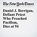 Daniel J. Berrigan, Defiant Priest Who Preached Pacifism, Dies at 94 | Daniel Lewis