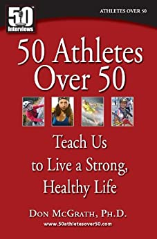 50 Athletes over 50 Teach Us to Live a Strong, Healthy Life by [McGrath Ph.D., Don, Medic Ph.D, Nikola, Wright M.D., Vonda]