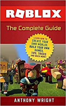 Roblox: The Complete Guide - Learn How To Create Your Own Worlds, Build Your Own Games, Tips, Tricks And Much More! por Anthony Wright epub