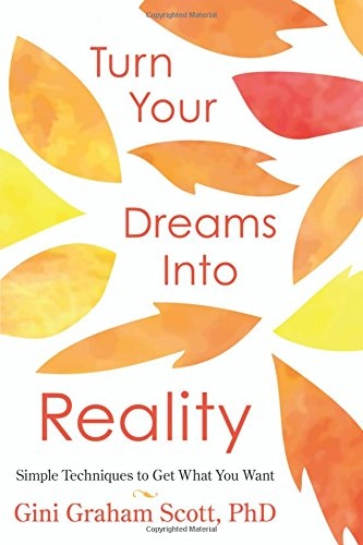 Turn Your Dreams Into Reality: Simple Techniques to Get What You Want