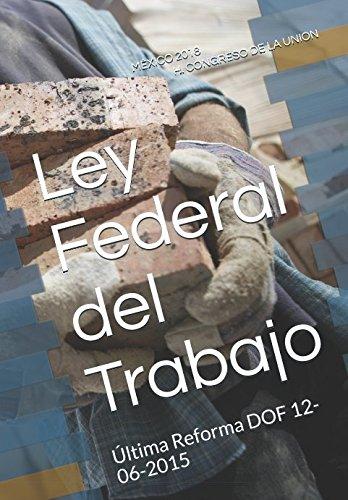 Ley Federal del Trabajo: Última Reforma DOF 12-06-2015 (Spanish Edition)