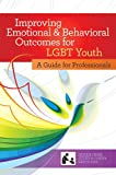 Improving Emotional and Behavioral Outcomes for LGBT Youth : A Guide for Professionals, Ph.D. Sylvia K. Fisher, M.A. Jeffrey M. Poirier, Ph.D. Gary M. Blau, 159857082X