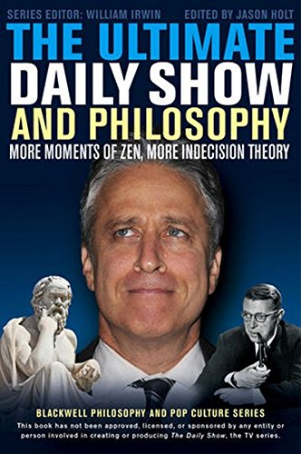 The Ultimate Daily Show and Philosophy: More Moments of Zen, More Indecision Theory
