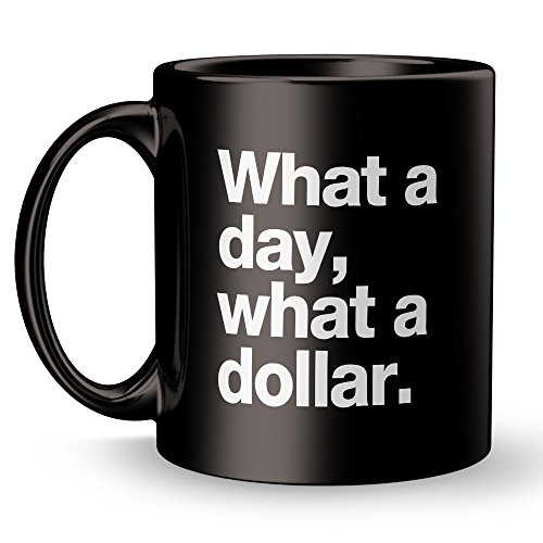 Malapropism Averism Maxim Mug - What A Day What A Dollar - Super Cool Funny and Inspirational Gifts 11 oz ounce White Ceramic Tea Cup - Ultimate Travel Gear Novelty - Another Kid Sunglasses Day Just
