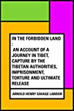 In the Forbidden Land : An account of a journey in Tibet, capture by the Tibetan authorities, imprisonment, torture and ultimate release
