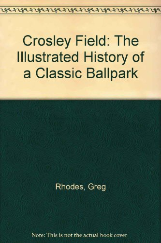 Crosley Field: The Illustrated History of a Classic Ballpark