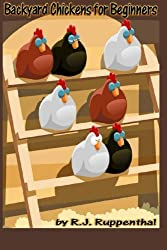 Backyard Chickens for Beginners: Getting the Best Chickens, Choosing Coops, Feeding and Care, and Beating City Chicken Laws