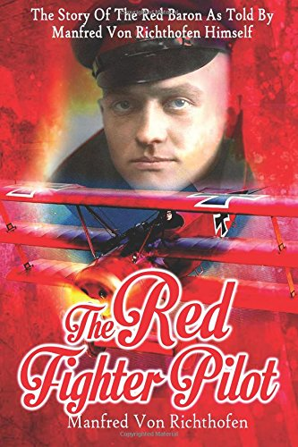 The Red Fighter Pilot: The Story Of The Red Baron As Told By Manfred Von Richthofen Himself ebook