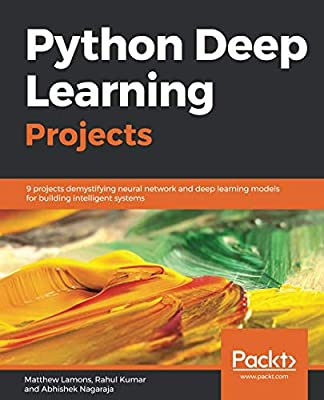Python Deep Learning Projects: 9 projects demystifying neural network and deep learning models for building intelligent systems
