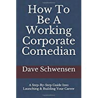 How To Be A Working Corporate Comedian: A Step-By-Step Guide Into Launching & Building Your Career