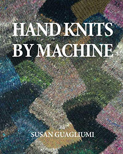 Hand Knits by Machine: The Ultimate Guide for Hand and Machine Knitters (Machine Patterns Knitting)