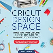 Cricut Design Space: How to Start Cricut: A Step by Step Guide for Beginners to Design Space