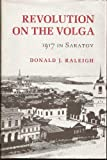 Revolution on the Volga : 1917 in Saratov, Raleigh, Donald J., 0801417902