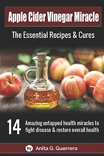Apple Cider Vinegar Miracle: The Essential Recipes & Cures: 14 amazing untapped health miracles to fight disease and restore overall health.