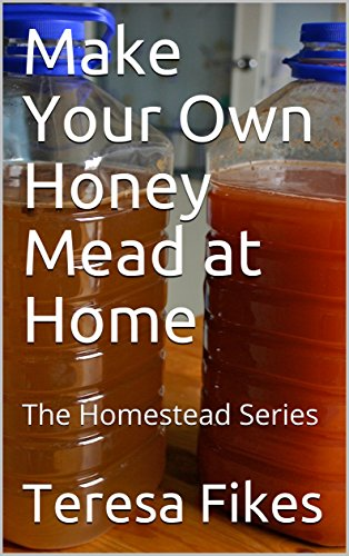Make Your Own Honey Mead at Home: The Homestead Series (Mead Arden)