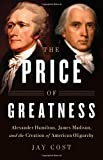 Image of The Price of Greatness: Alexander Hamilton, James Madison, and the Creation of American Oligarchy