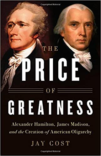 Cost – The Price of Greatness: Alexander Hamilton, James Madison, and the Creation of American Oligarchy