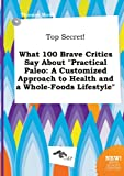 Top Secret! What 100 Brave Critics Say about Practical Paleo: A Customized Approach to Health and a Whole-Foods Lifestyle