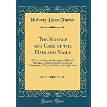 The Science and Care of the Hair and Nails: A Treatise Upon the Recognized Medical Principles of Their Scientific Care and Cultivation; A Manual of Practical Application (Classic Reprint)
