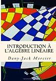 Introduction à l'algèbre Linéaire, Dany-Jack Mercier, 1493647407