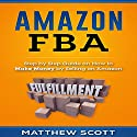 Amazon FBA: Step by Step Guide on How to Make Money by Selling on Amazon Audiobook by Matthew Scott Narrated by Christopher Preece