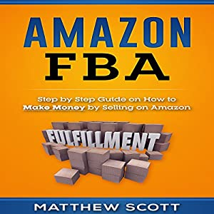 Amazon FBA: Step by Step Guide on How to Make Money by Selling on Amazon Audiobook