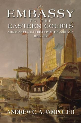 Embassy to the Eastern Courts: America's Secret First Pivot Toward Asia, 1832–37 -