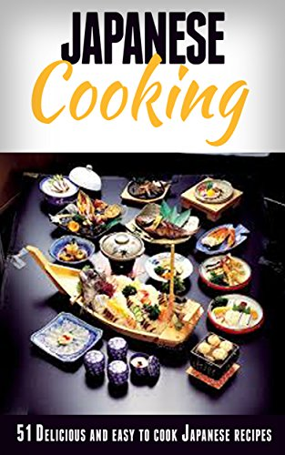 Japanese Cooking: Japanese Cooking Made Simple: 51 Delicious & Easy to Cook Japanese Recipes for Beginners (Japanese Cooking, Japanese Recipes, Japanese ... Cookbook, Japanese Recipes for Beginners)