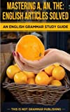 Mastering A, An, The - English Articles Solved: An English Grammar Study Guide (This is NOT Grammar) (Volume 1)
