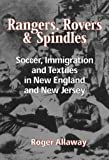 Rangers, Rovers and Spindles : Soccer, Immigration and Textiles in New England and New Jersey, Allaway, Roger, 1878282360
