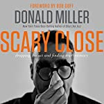 Scary Close: Dropping the Act and Finding True Intimacy | Donald Miller,Bob Goff