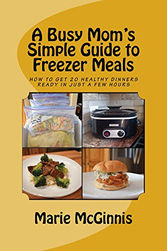 A Busy Mom's Simple Guide to Freezer Meals: How to Get 20 Healthy Dinners Ready in Just a Few Hours by [McGinnis, Marie]