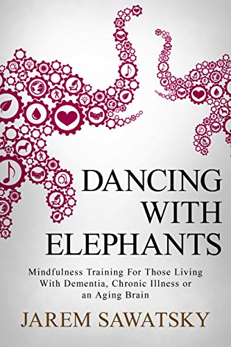 Dancing with Elephants: Mindfulness Training For Those Living With Dementia, Chronic Illness or an Aging Brain (How to Die Smiling Book 1) cover